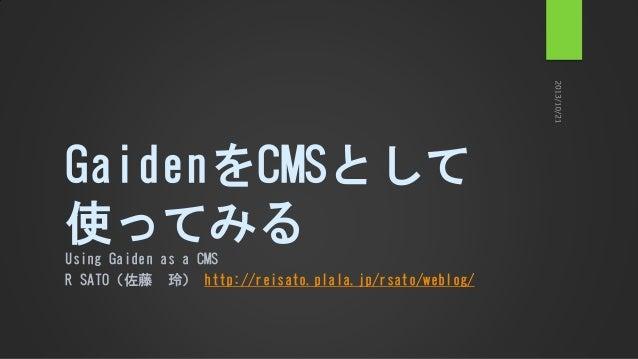 GaidenをCMSとして 使ってみる Using Gaiden as a CMS R SATO(佐藤 玲) http://reisato.plala.jp/rsato/weblog/
