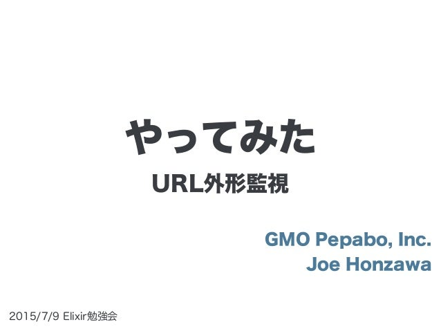 URL外形監視 GMO Pepabo, Inc. Joe Honzawa 2015/7/9 Elixir勉強会 やってみた