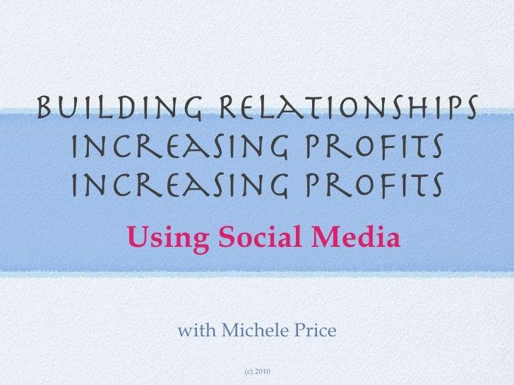 Building Relationships Increasing Profits Increasing Profits <ul><li>Using Social Media </li></ul>with Michele Price (c) 2...