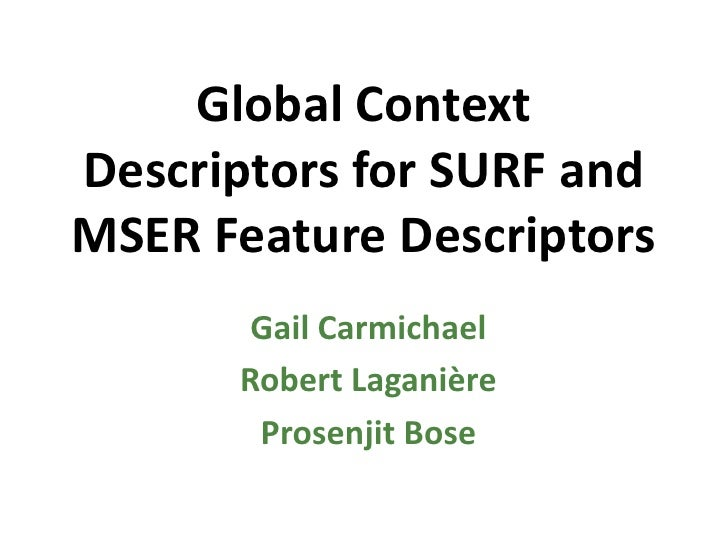 Global Context Descriptors for SURF and MSER Feature Descriptors<br />Gail Carmichael<br />Robert Laganière<br />Prosenjit...