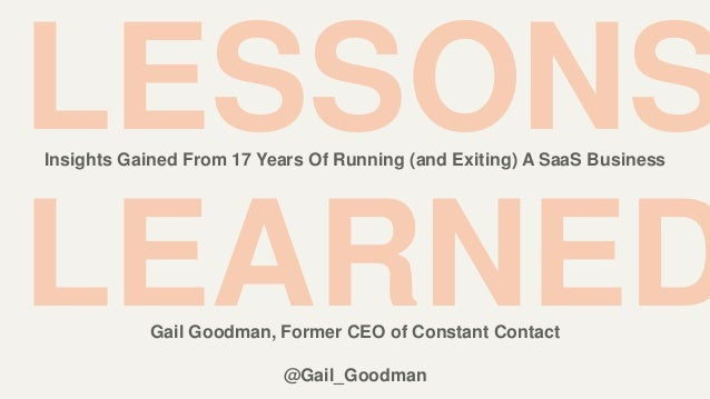 LESSONS LEARNED Insights Gained From 17 Years Of Running (and Exiting) A SaaS Business Gail Goodman, Former CEO of Constan...