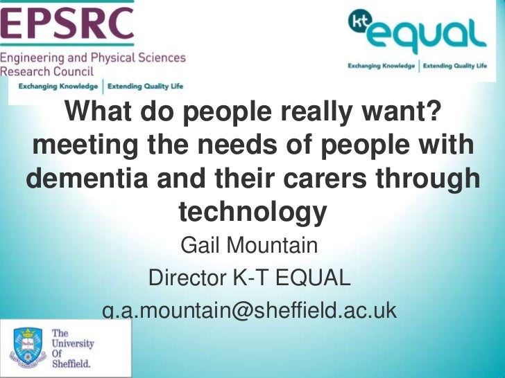 What do people really want? meeting the needs of people with dementia and their carers through technology<br />Gail Mounta...