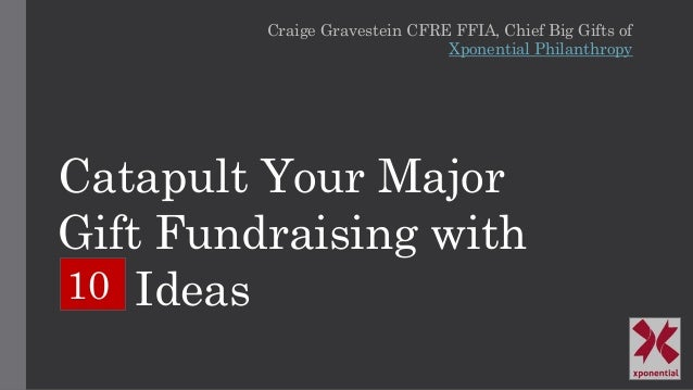 Catapult Your Major Gift Fundraising with Ideas Craige Gravestein CFRE FFIA, Chief Big Gifts of Xponential Philanthropy 10