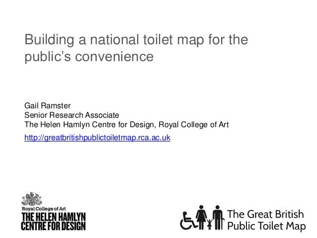 http://greatbritishpublictoiletmap.rca.ac.uk Building a national toilet map for the public's convenience Gail Ramster Seni...