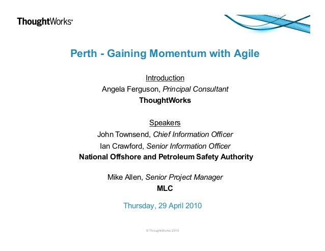 Perth - Gaining Momentum with Agile Introduction Angela Ferguson, Principal Consultant ThoughtWorks Speakers John Townsend...