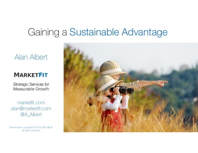 Gaining a Sustainable Advantage: marketfit.com alan@marketfit.com @A_Albert Alan Albert Strategic Services for