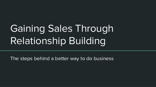 Gaining Sales Through Relationship Building The steps behind a better way to do business