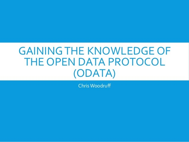 GAININGTHE KNOWLEDGE OF THE OPEN DATA PROTOCOL (ODATA) ChrisWoodruff