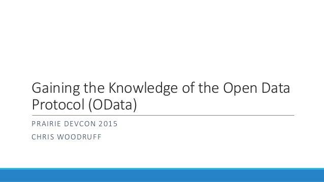 Gaining the Knowledge of the Open Data Protocol (OData) PRAIRIE DEVCON 2015 CHRIS WOODRUFF