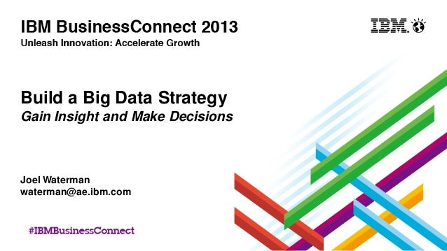 Build a Big Data Strategy Gain Insight and Make Decisions Joel Waterman waterman@ae.ibm.com