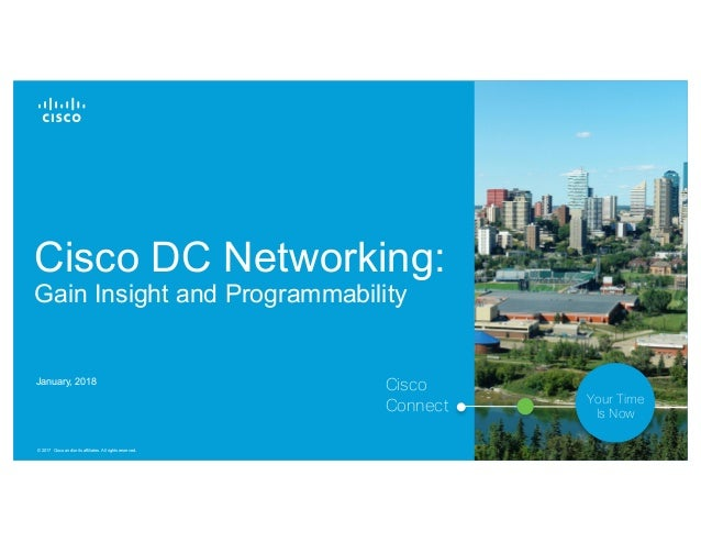 © 2017 Cisco and/or its affiliates. All rights reserved. 1 Cisco Connect Your Time Is Now Cisco DC Networking: Gain Insigh...