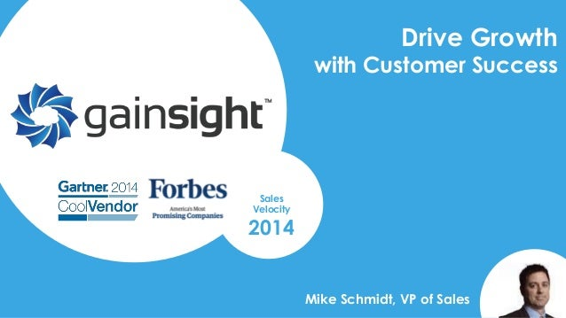 2014 Gainsight, Inc. All rights reserved. Drive Growth with Customer Success Sales Velocity 2014 Mike Schmidt, VP of Sales