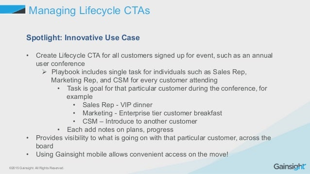 ©2015 Gainsight. All Rights Reserved. Managing Lifecycle CTAs Spotlight: Innovative Use Case • Create Lifecycle CTA for a...