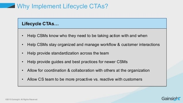 ©2015 Gainsight. All Rights Reserved. Why Implement Lifecycle CTAs? Lifecycle CTAs… • Help CSMs know who they need to be ...