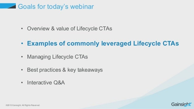 ©2015 Gainsight. All Rights Reserved. Goals for today's webinar • Overview & value of Lifecycle CTAs • Examples of commo...