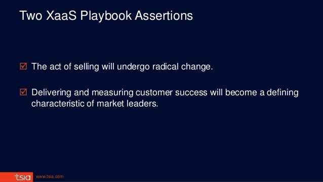 www.tsia.com Two XaaS Playbook Assertions  The act of selling will undergo radical change.  Delivering and measuring cus...
