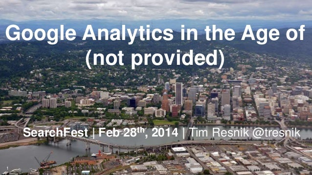 Google Analytics in the Age of (not provided)  SearchFest | Feb 28th, 2014 | Tim Resnik @tresnik 1