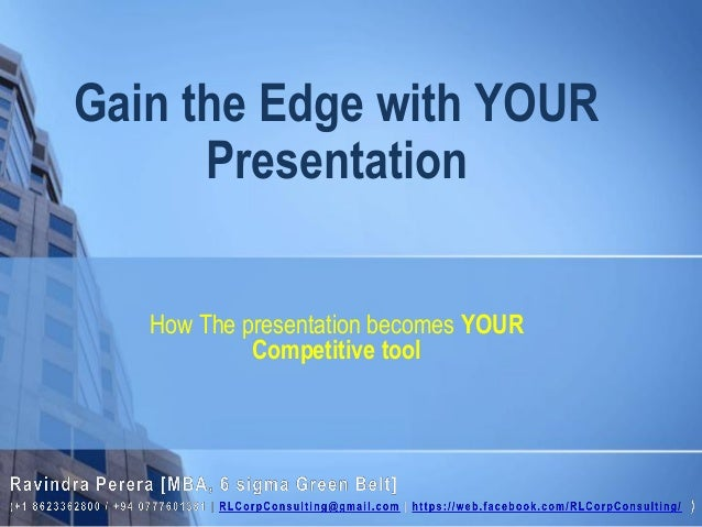 How The presentation becomes YOUR Competitive tool Gain the Edge with YOUR Presentation
