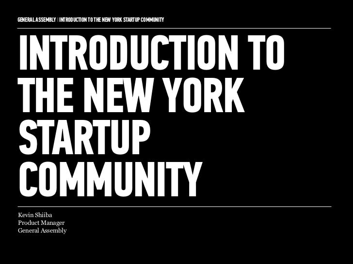 GENERAL ASSEMBLY I INTRODUCTION TO THE NEW YORK STARTUP COMMUNITY   1INTRODUCTION TOTHE NEW YORKSTARTUPCOMMUNITYKevin Shii...