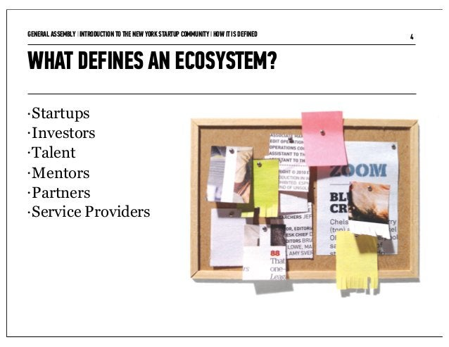 GENERAL ASSEMBLY I INTRODUCTION TO THE NEW YORK STARTUP COMMUNITY I HOW IT IS DEFINED   4WHAT DEFINES AN ECOSYSTEM?• Start...