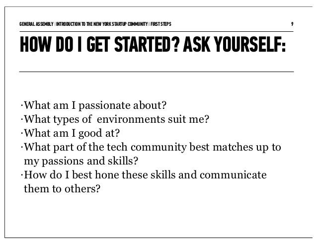 GENERAL ASSEMBLY I INTRODUCTION TO THE NEW YORK STARTUP COMMUNITY I FIRST STEPS   9HOW DO I GET STARTED? ASK YOURSELF:• Wh...