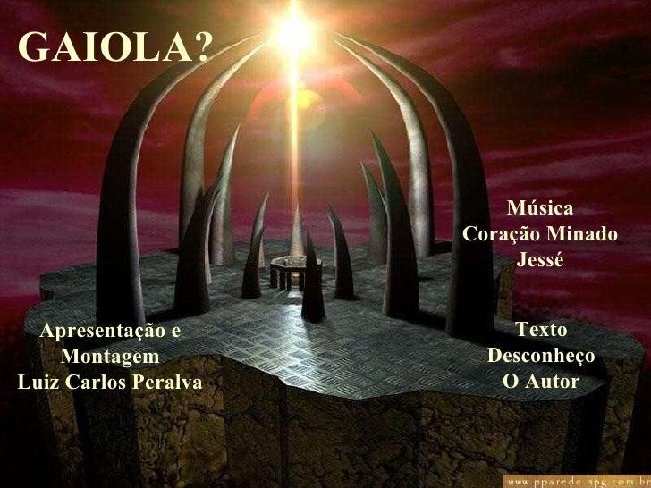 GAIOLA? Apresentação e Montagem Luiz Carlos Peralva Música Coração Minado Jessé Texto Desconheço O Autor