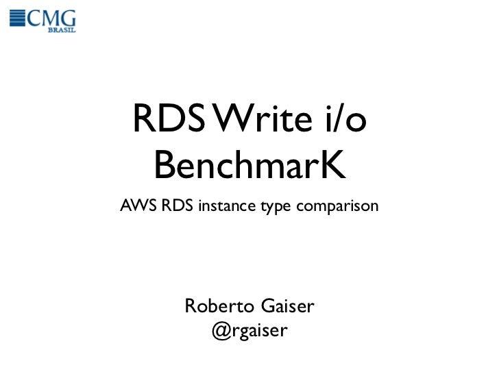 RDS Write i/o  BenchmarKAWS RDS instance type comparison       Roberto Gaiser         @rgaiser