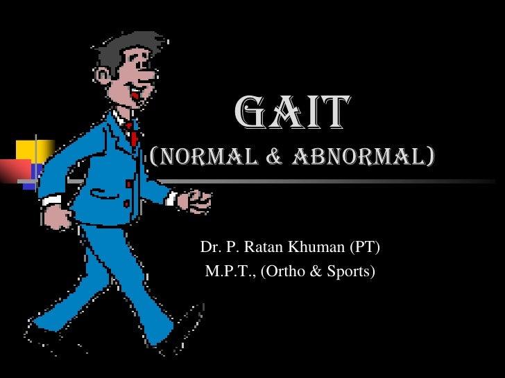 Gait(normal & abnormal)   Dr. P. Ratan Khuman (PT)   M.P.T., (Ortho & Sports)