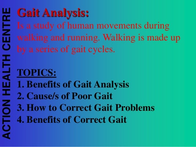 ACTION HEALTH CENTRE  Gait Analysis: Is a study of human movements during walking and running. Walking is made up by a ser...
