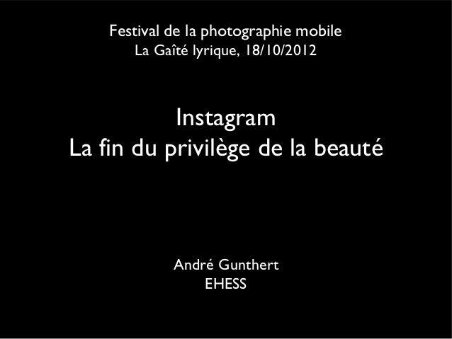 Festival de la photographie mobile       La Gaîté lyrique, 18/10/2012           InstagramLa fin du privilège de la beauté ...