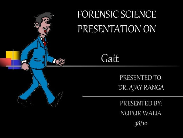 Gait FORENSIC SCIENCE PRESENTATION ON PRESENTED BY: NUPUR WALIA 38/10 PRESENTED TO: DR. AJAY RANGA