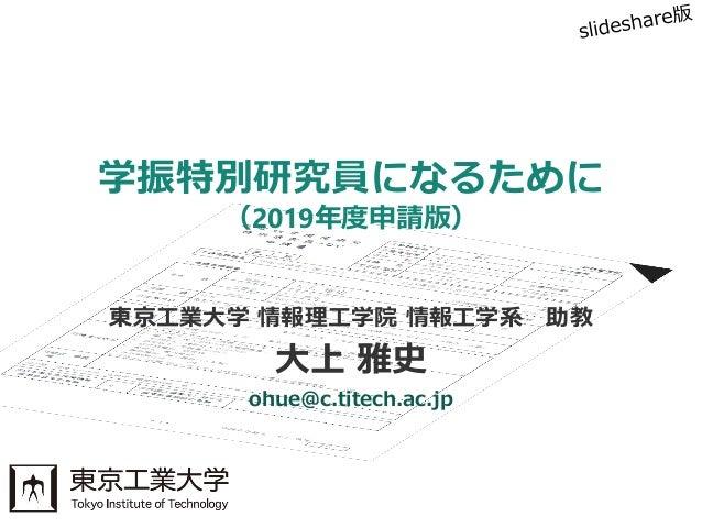 東京工業大学 情報理工学院 情報工学系 助教 大上 雅史 ohue@c.titech.ac.jp 学振特別研究員になるために (2019年度申請版)