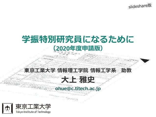 東京工業大学 情報理工学院 情報工学系 助教 大上 雅史 ohue@c.titech.ac.jp 学振特別研究員になるために (2020年度申請版)