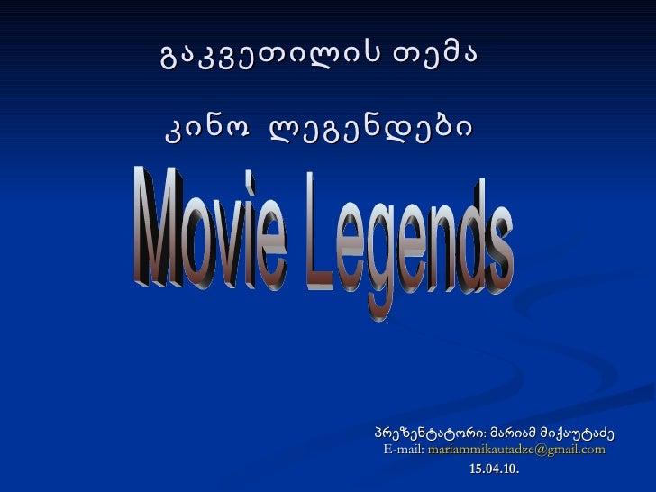 გაკვეთილის თემა კინო  ლეგენდები პრეზენტატორი: მარიამ მიქაუტაძე E-mail:  [email_address] 15.04.10. Movie Legends