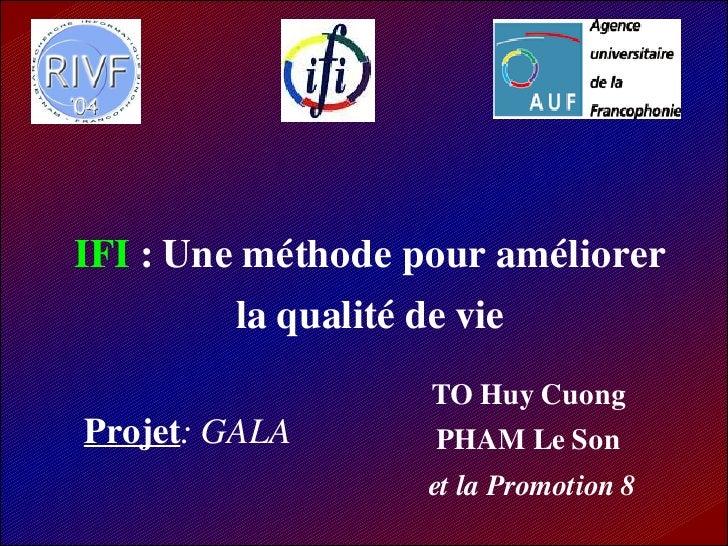 IFI : Une méthode pour améliorer         la qualité de vie                     TO Huy Cuong Projet: GALA        PHAM Le So...