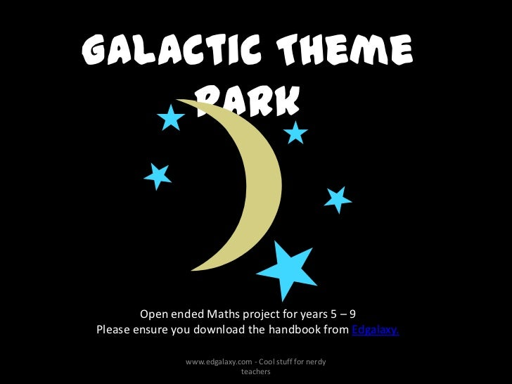 Galactic Theme    Park        Open ended Maths project for years 5 – 9Please ensure you download the handbook from Edgalax...