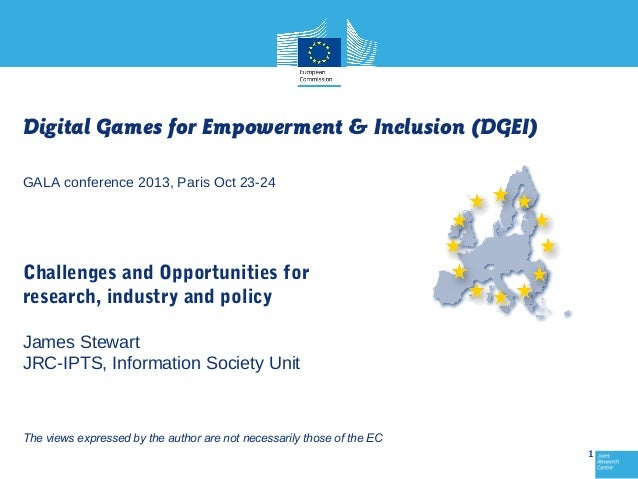 Digital Games for Empowerment & Inclusion (DGEI) GALA conference 2013, Paris Oct 23-24  Challenges and Opportunities for r...
