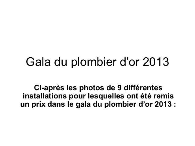 Gala du plombier d'or 2013 Ci-après les photos de 9 différentes installations pour lesquelles ont été remis un prix dans l...
