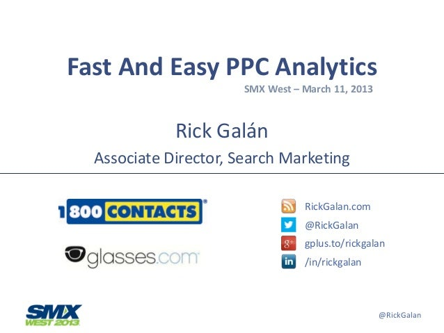 Fast And Easy PPC Analytics                       SMX West – March 11, 2013             Rick Galán  Associate Director, Se...