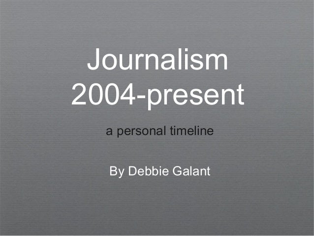 Journalism 2004-present a personal timeline By Debbie Galant