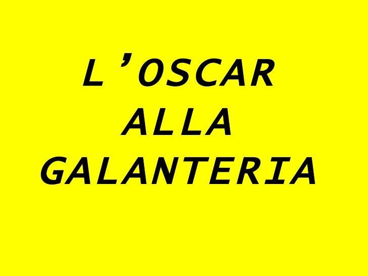 L'OSCAR ALLA GALANTERIA