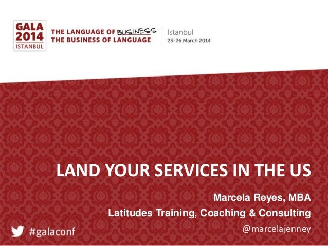 @marcelajenney LAND YOUR SERVICES IN THE US Marcela Reyes, MBA Latitudes Training, Coaching & Consulting
