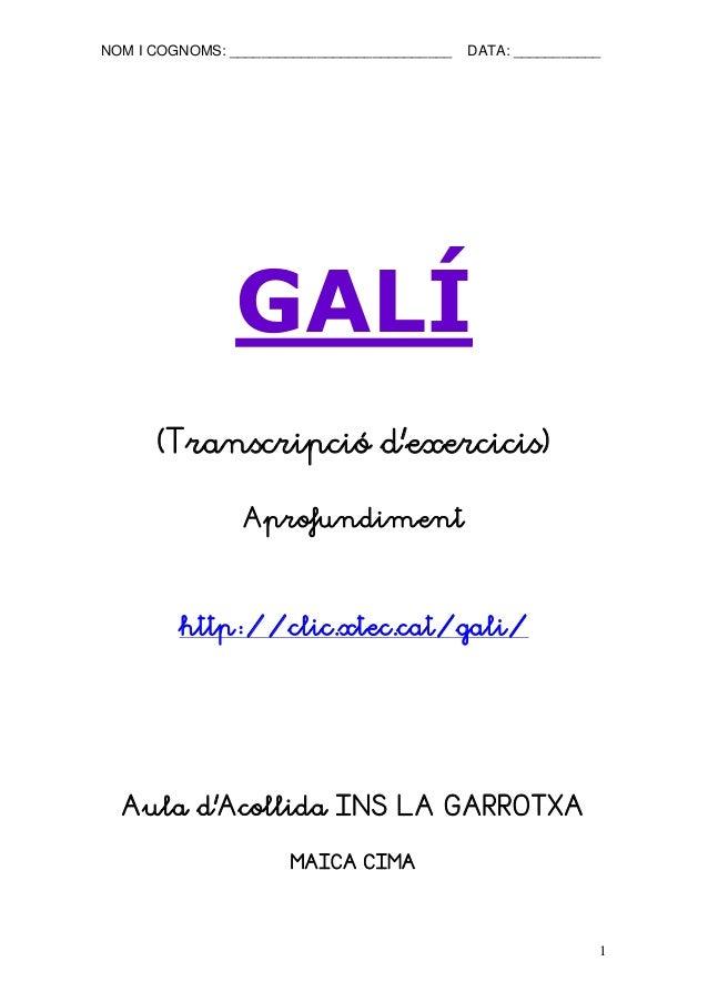 NOM I COGNOMS: ____________________________ DATA: ___________  1  GALÍ  (Transcripció d'exercicis)  Aprofundiment  http://...