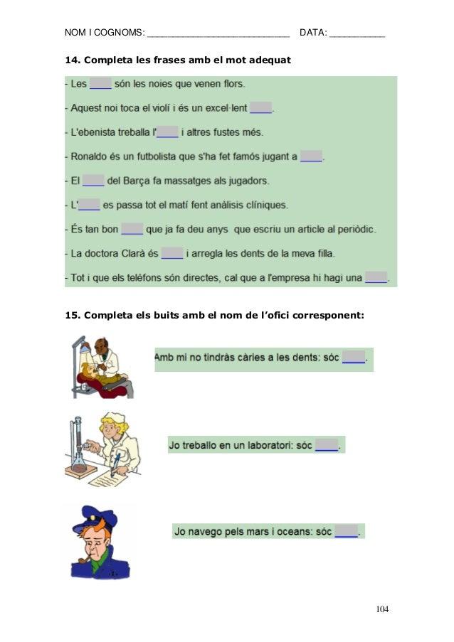 NOM I COGNOMS: ____________________________ DATA: ___________  104  14. Completa les frases amb el mot adequat  15. Comple...