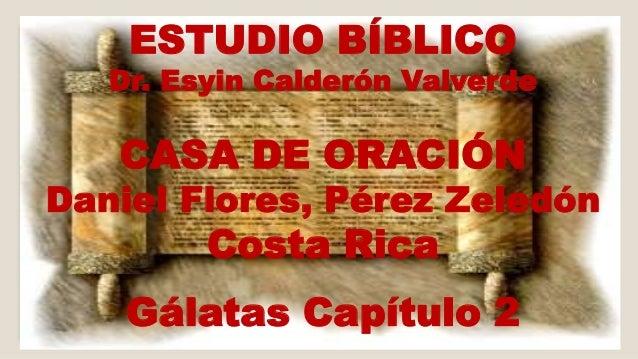 ESTUDIO BÍBLICO  Dr. Esyin Calderón Valverde  CASA DE ORACIÓN  Daniel Flores, Pérez Zeledón  Costa Rica  Gálatas Capítulo ...