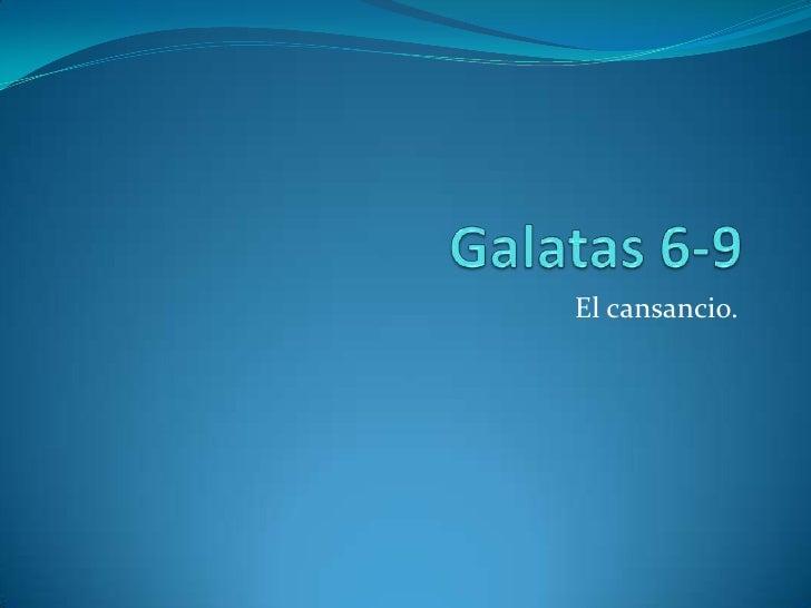 Galatas 6-9<br />El cansancio.<br />