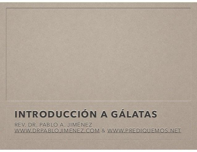 INTRODUCCIÓN A GÁLATAS REV. DR. PABLO A. JIMÉNEZ WWW.DRPABLOJIMENEZ.COM & WWW.PREDIQUEMOS.NET