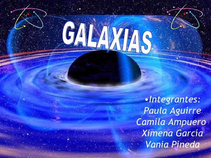 LAS GALAXIAS <ul><li>Integrantes: </li></ul><ul><li>Paula Aguirre </li></ul><ul><li>Camila Ampuero  </li></ul><ul><li>Xime...