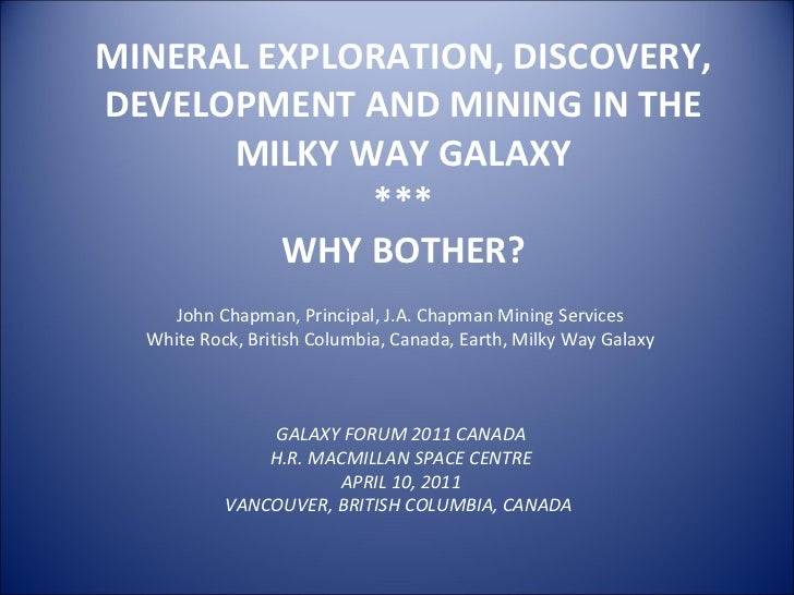 MINERAL EXPLORATION, DISCOVERY, DEVELOPMENT AND MINING IN THE MILKY WAY GALAXY *** WHY BOTHER? GALAXY FORUM 2011 CANADA H....