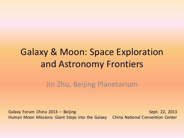Galaxy & Moon: Space Exploration and Astronomy Frontiers Jin Zhu, Beijing Planetarium Galaxy Forum China 2013 – Beijing Se...
